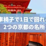 車椅子でも余裕を持って1日で回れる、京都の外せない観光名所2つ