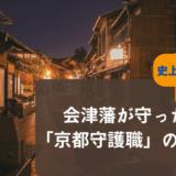 史上最悪の治安を維持した1862年設置の【京都守護職】の役割は、会津藩の家訓によって守られた